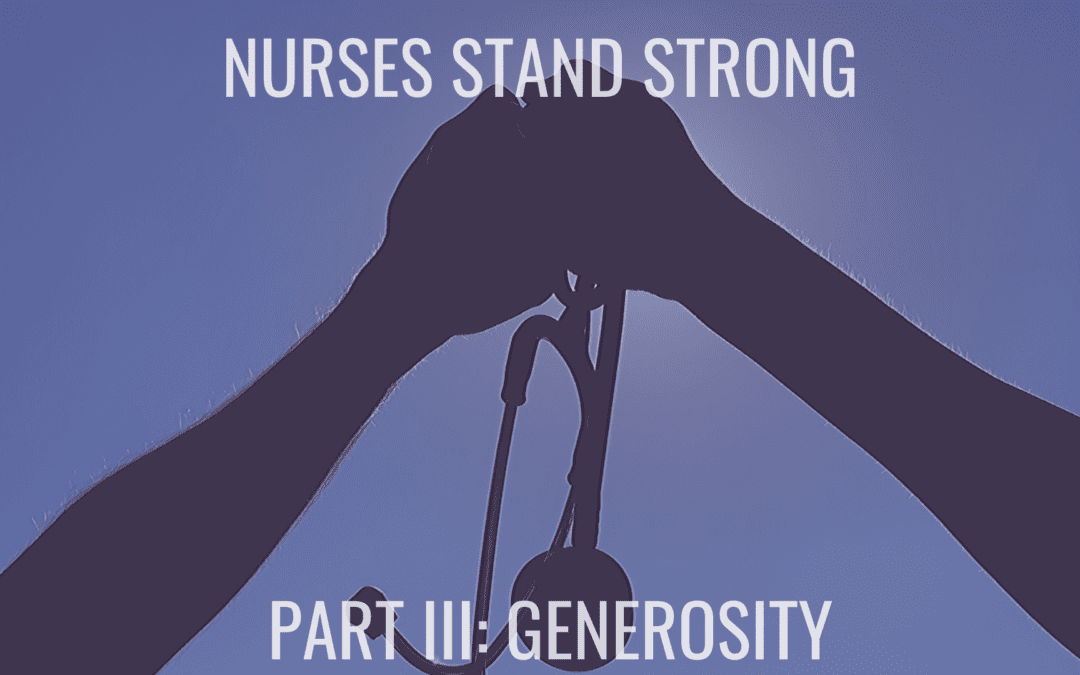 Nurses Stand Strong – Part III: Generosity